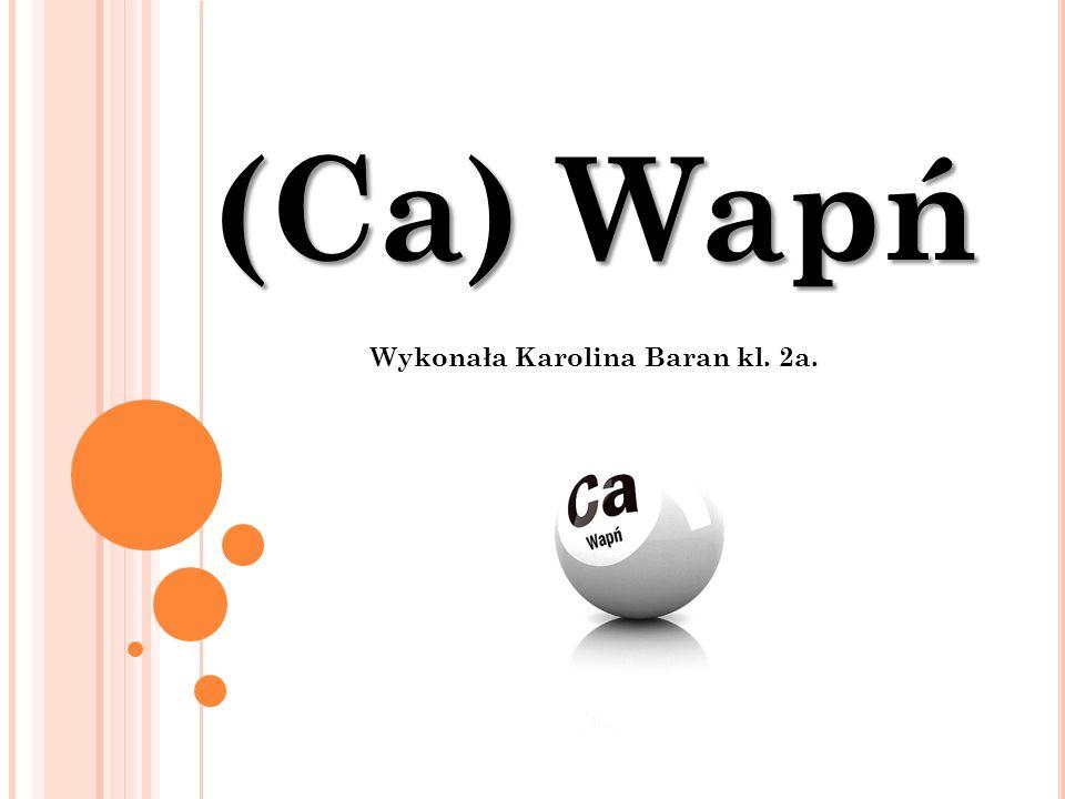 (Ca) Wapń Wykonała Karolina Baran kl. 2a.