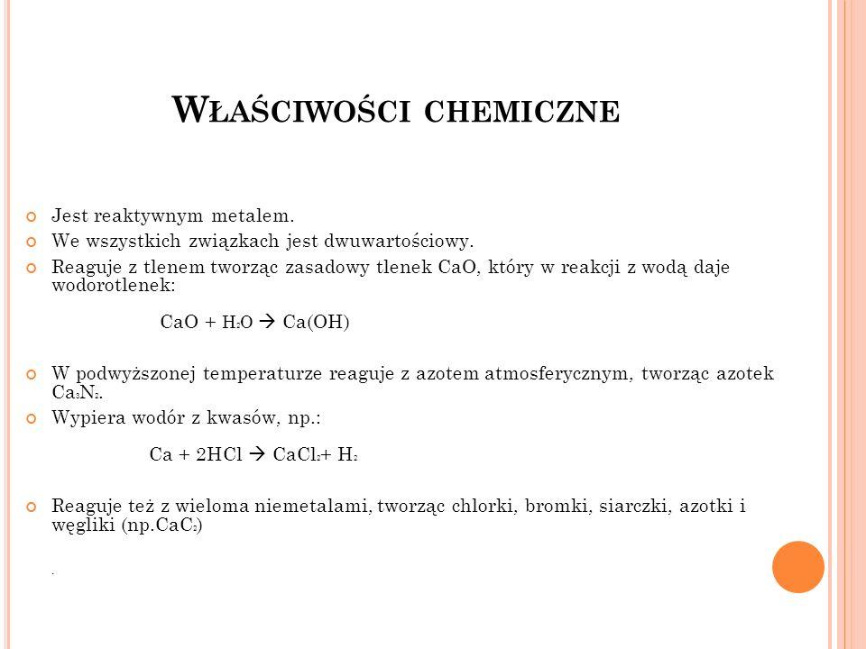 W ŁAŚCIWOŚCI CHEMICZNE Jest reaktywnym metalem. We wszystkich związkach jest dwuwartościowy. Reaguje z tlenem tworząc zasadowy tlenek CaO, który w rea