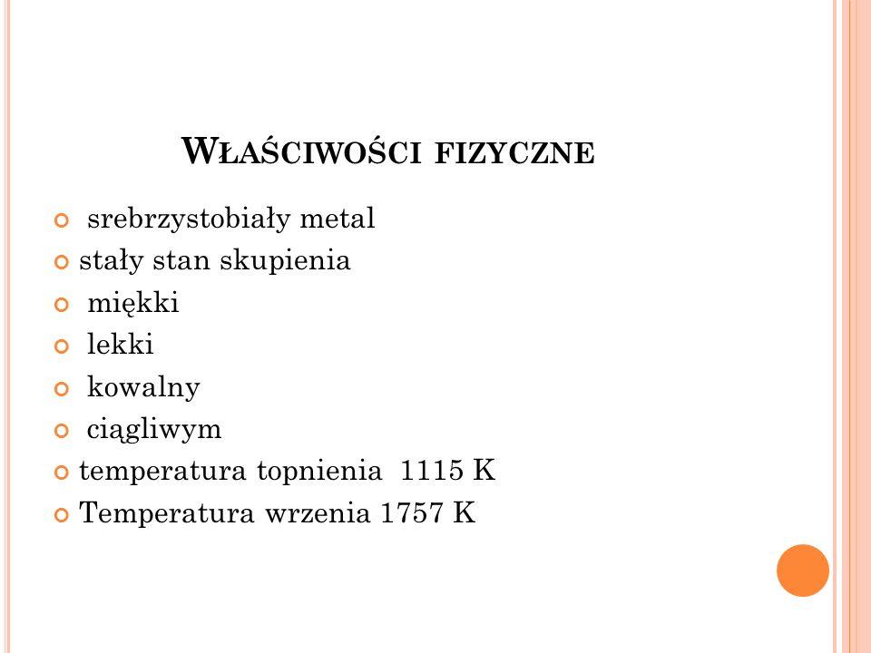 W ŁAŚCIWOŚCI FIZYCZNE srebrzystobiały metal stały stan skupienia miękki lekki kowalny ciągliwym temperatura topnienia 1115 K Temperatura wrzenia 1757