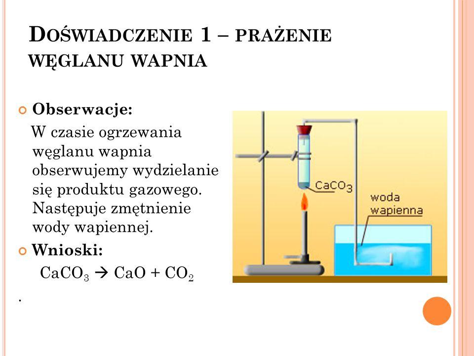 D OŚWIADCZENIE 1 – PRAŻENIE WĘGLANU WAPNIA Obserwacje: W czasie ogrzewania węglanu wapnia obserwujemy wydzielanie się produktu gazowego. Następuje zmę