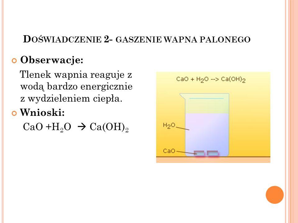 D OŚWIADCZENIE 2- GASZENIE WAPNA PALONEGO Obserwacje: Tlenek wapnia reaguje z wodą bardzo energicznie z wydzieleniem ciepła. Wnioski: CaO +H 2 O Ca(OH