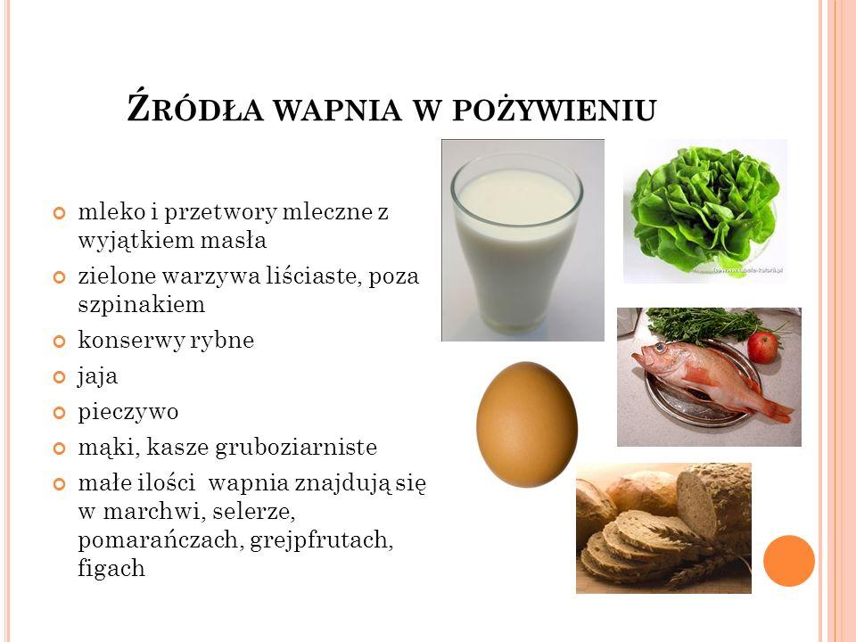 Ź RÓDŁA WAPNIA W POŻYWIENIU mleko i przetwory mleczne z wyjątkiem masła zielone warzywa liściaste, poza szpinakiem konserwy rybne jaja pieczywo mąki,