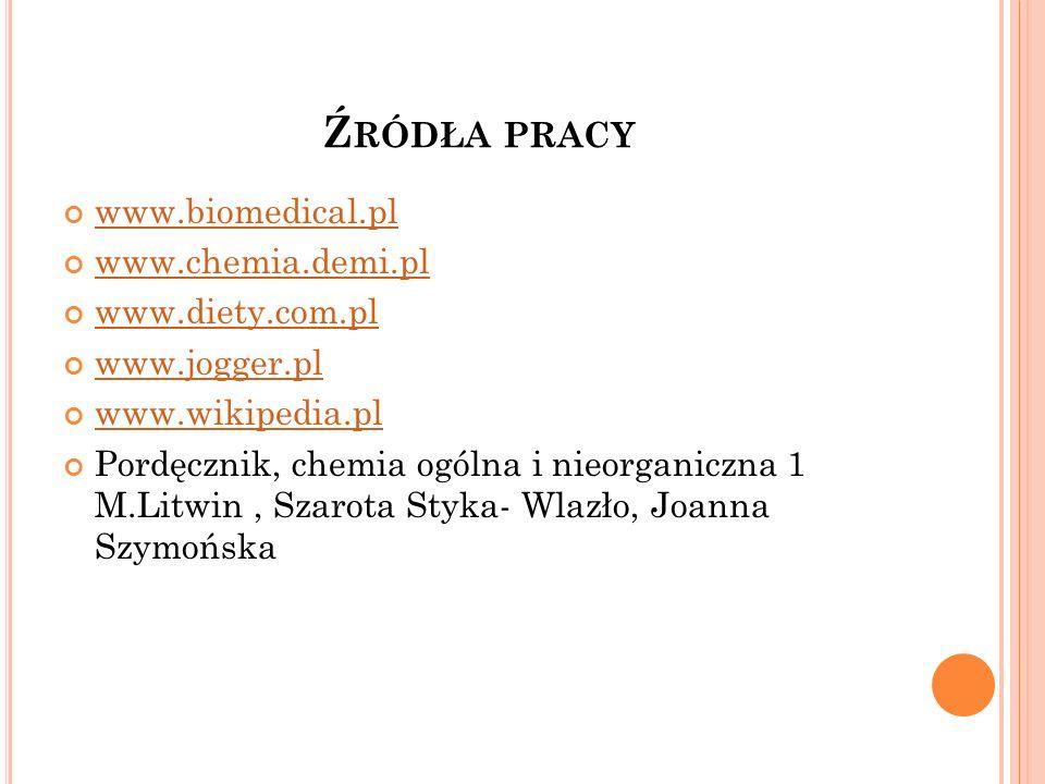 Ź RÓDŁA PRACY www.biomedical.pl www.chemia.demi.pl www.diety.com.pl www.jogger.pl www.wikipedia.pl Pordęcznik, chemia ogólna i nieorganiczna 1 M.Litwi