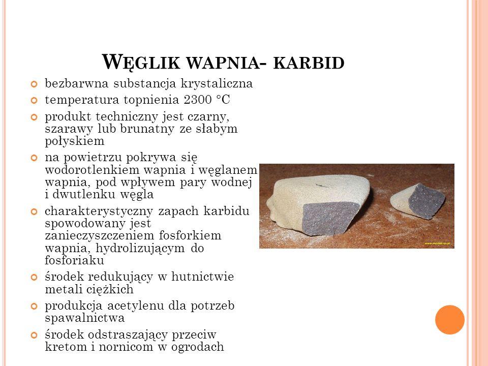 W ĘGLIK WAPNIA - KARBID bezbarwna substancja krystaliczna temperatura topnienia 2300 °C produkt techniczny jest czarny, szarawy lub brunatny ze słabym