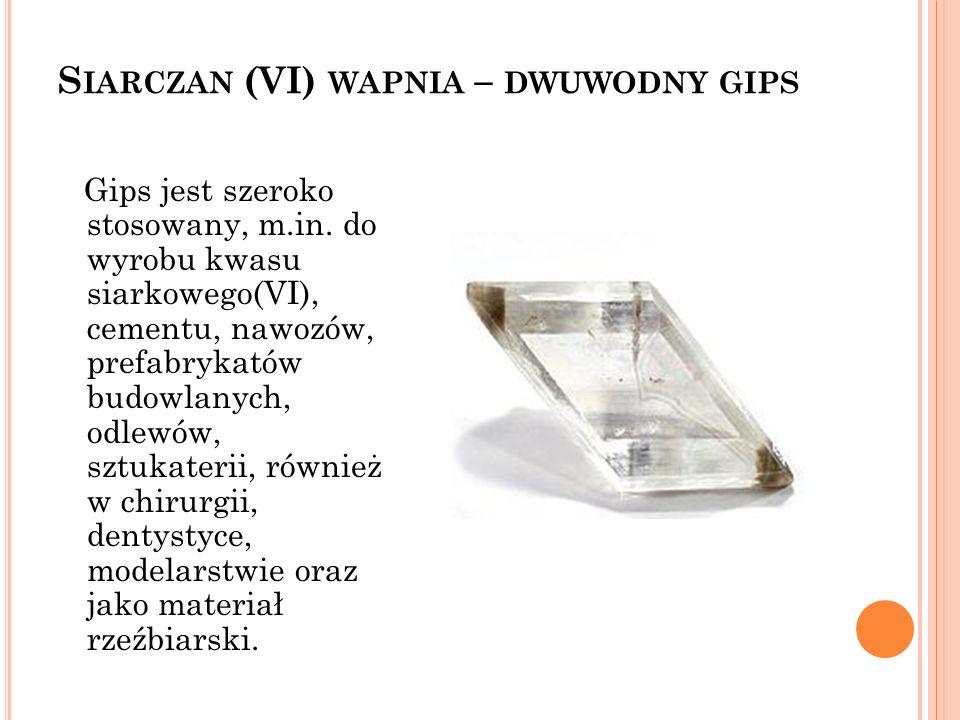 S IARCZAN (VI) WAPNIA – DWUWODNY GIPS Gips jest szeroko stosowany, m.in. do wyrobu kwasu siarkowego(VI), cementu, nawozów, prefabrykatów budowlanych,
