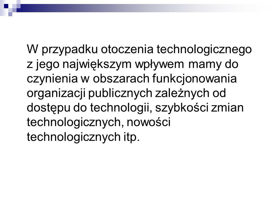 W przypadku otoczenia technologicznego z jego największym wpływem mamy do czynienia w obszarach funkcjonowania organizacji publicznych zależnych od d