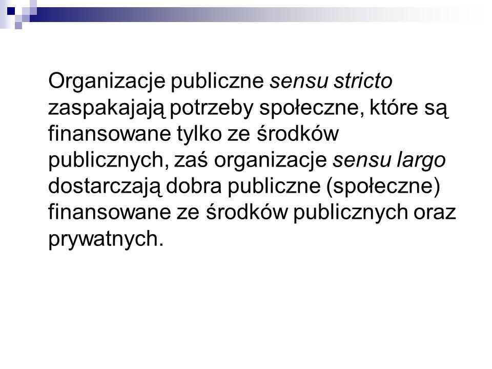 Organizacje publiczne sensu stricto zaspakajają potrzeby społeczne, które są finansowane tylko ze środków publicznych, zaś organizacje sensu largo dos