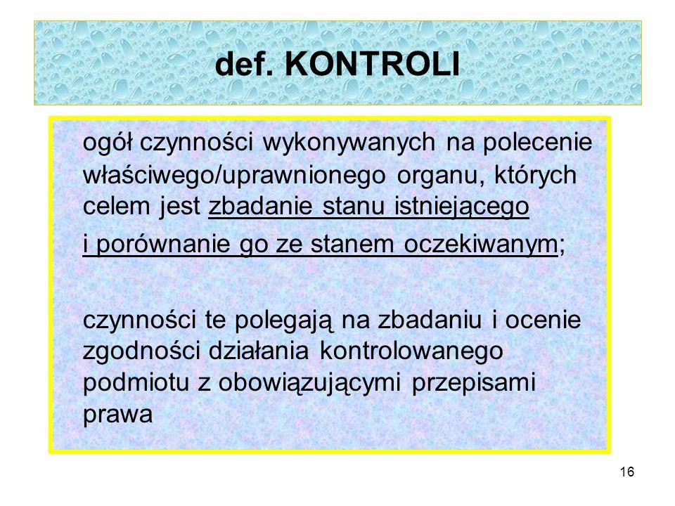def. KONTROLI ogół czynności wykonywanych na polecenie właściwego/uprawnionego organu, których celem jest zbadanie stanu istniejącego i porównanie go