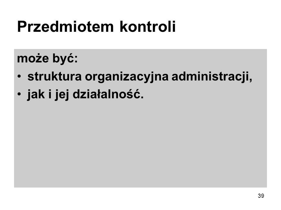 Przedmiotem kontroli może być: struktura organizacyjna administracji, jak i jej działalność. 39