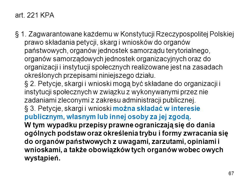 art. 221 KPA § 1. Zagwarantowane każdemu w Konstytucji Rzeczypospolitej Polskiej prawo składania petycji, skarg i wniosków do organów państwowych, org