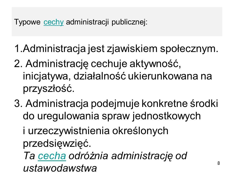 Typowe cechy administracji publicznej:cechy 1.Administracja jest zjawiskiem społecznym. 2. Administrację cechuje aktywność, inicjatywa, działalność uk