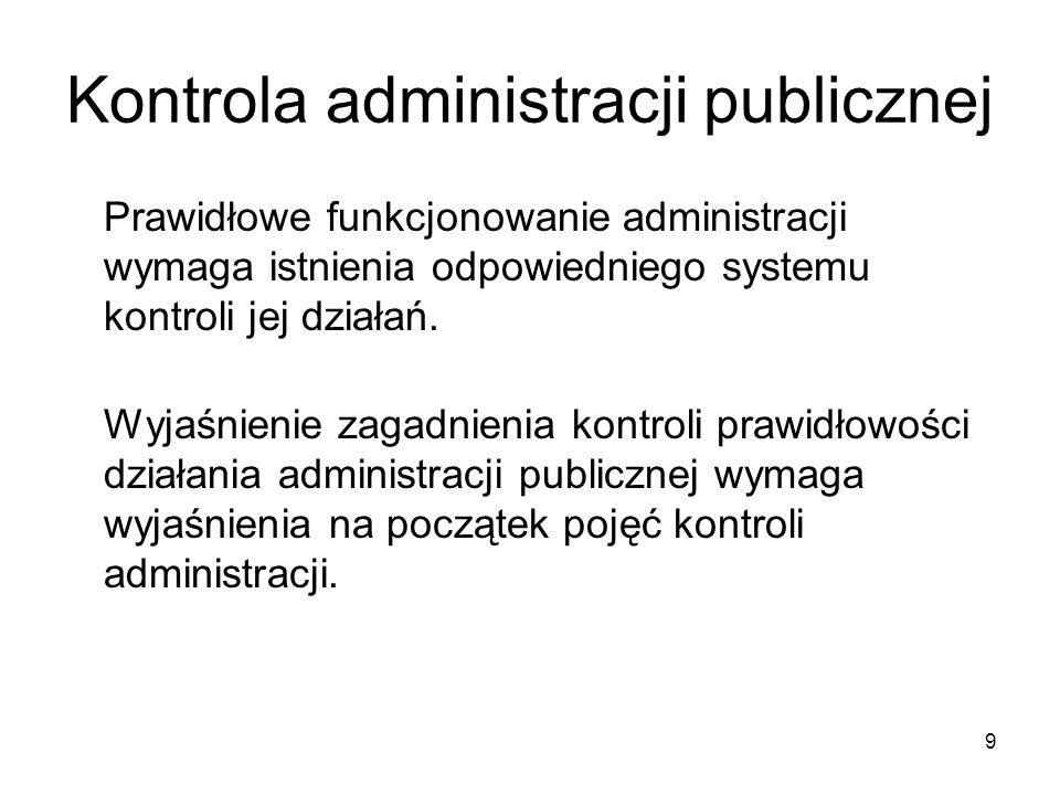 Kontrola administracji publicznej Prawidłowe funkcjonowanie administracji wymaga istnienia odpowiedniego systemu kontroli jej działań. Wyjaśnienie zag