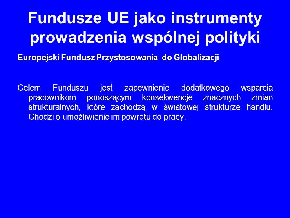 Fundusze UE jako instrumenty prowadzenia wspólnej polityki Europejski Fundusz Przystosowania do Globalizacji Celem Funduszu jest zapewnienie dodatkowe