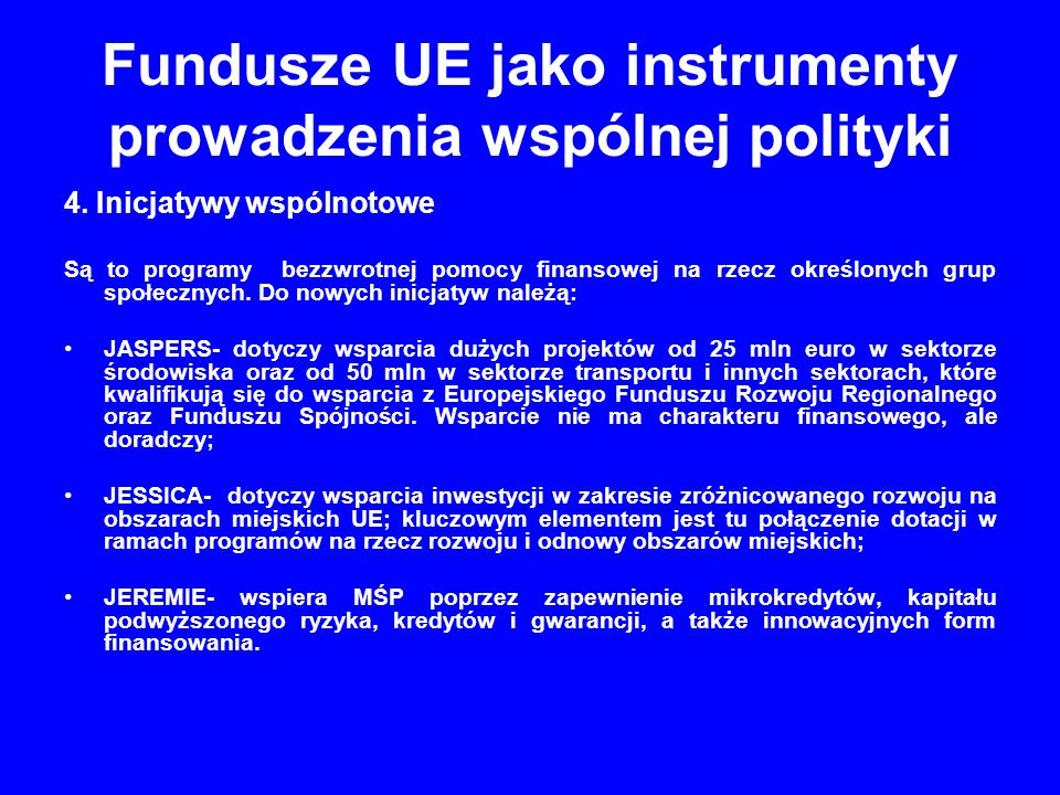 Fundusze UE jako instrumenty prowadzenia wspólnej polityki 4. Inicjatywy wspólnotowe Są to programy bezzwrotnej pomocy finansowej na rzecz określonych