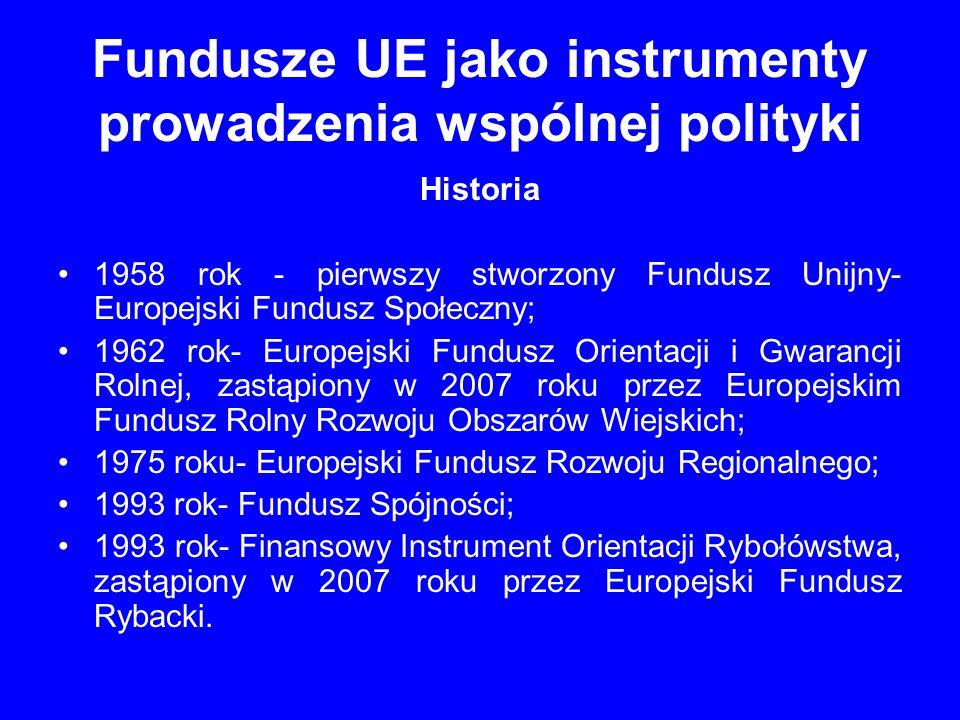 Fundusze UE jako instrumenty prowadzenia wspólnej polityki Grupy funduszy: 1.Fundusze strukturalne, wspierające rozwój regionalny; 2.Fundusz Spójności oraz pozostałe fundusze niestrukturalne, z których udziela się pomocy finansowej dla państw członkowskich UE oraz dla państw z poza Wspólnoty Europejskiej; 3.Fundusze przeznaczone na realizację tzw.