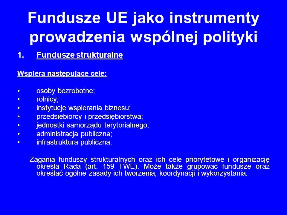 Fundusze UE jako instrumenty prowadzenia wspólnej polityki 1.Fundusze strukturalne Wspiera następujące cele: osoby bezrobotne; rolnicy; instytucje wsp