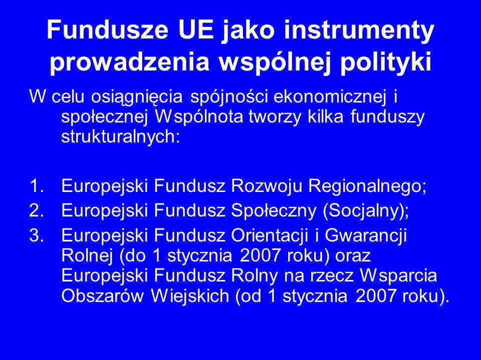 Fundusze UE jako instrumenty prowadzenia wspólnej polityki W celu osiągnięcia spójności ekonomicznej i społecznej Wspólnota tworzy kilka funduszy stru