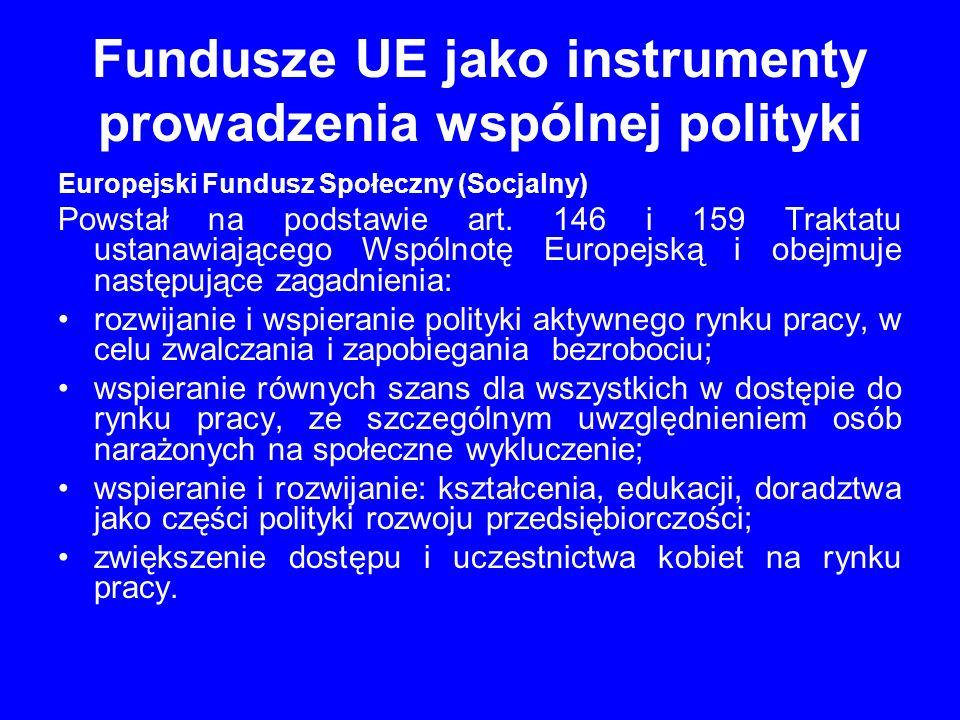 Fundusze UE jako instrumenty prowadzenia wspólnej polityki Europejski Fundusz Społeczny (Socjalny) Powstał na podstawie art. 146 i 159 Traktatu ustana