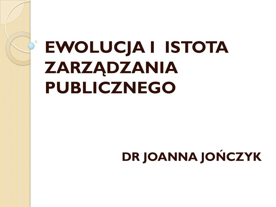 EWOLUCJA I ISTOTA ZARZĄDZANIA PUBLICZNEGO DR JOANNA JOŃCZYK