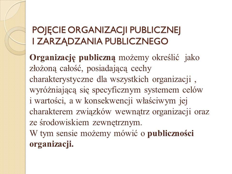POJĘCIE ORGANIZACJI PUBLICZNEJ I ZARZĄDZANIA PUBLICZNEGO Organizację publiczną możemy określić jako złożoną całość, posiadającą cechy charakterystyczne dla wszystkich organizacji, wyróżniającą się specyficznym systemem celów i wartości, a w konsekwencji właściwym jej charakterem związków wewnątrz organizacji oraz ze środowiskiem zewnętrznym.