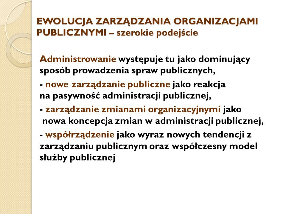 EWOLUCJA ZARZĄDZANIA ORGANIZACJAMI PUBLICZNYMI – szerokie podejście Administrowanie występuje tu jako dominujący sposób prowadzenia spraw publicznych, - nowe zarządzanie publiczne jako reakcja na pasywność administracji publicznej, - zarządzanie zmianami organizacyjnymi jako nowa koncepcja zmian w administracji publicznej, - współrządzenie jako wyraz nowych tendencji z zarządzaniu publicznym oraz współczesny model służby publicznej