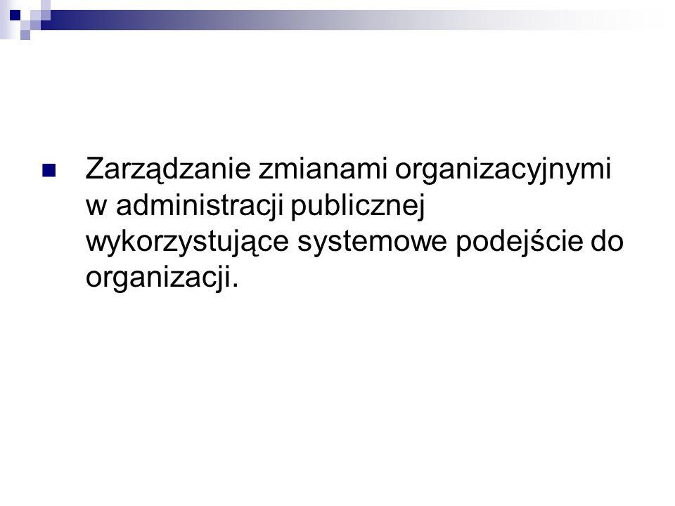 Zarządzanie zmianami organizacyjnymi w administracji publicznej wykorzystujące systemowe podejście do organizacji.