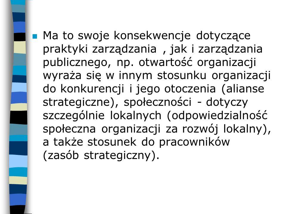 n Ma to swoje konsekwencje dotyczące praktyki zarządzania, jak i zarządzania publicznego, np. otwartość organizacji wyraża się w innym stosunku organi