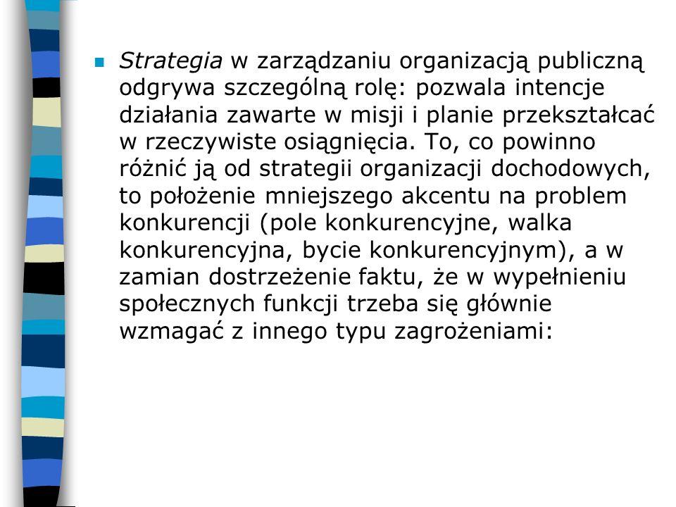 n Strategia w zarządzaniu organizacją publiczną odgrywa szczególną rolę: pozwala intencje działania zawarte w misji i planie przekształcać w rzeczywis