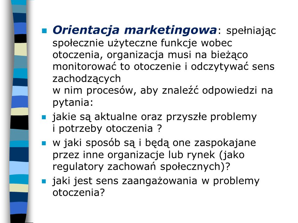 n Orientacja marketingowa : spełniając społecznie użyteczne funkcje wobec otoczenia, organizacja musi na bieżąco monitorować to otoczenie i odczytywać