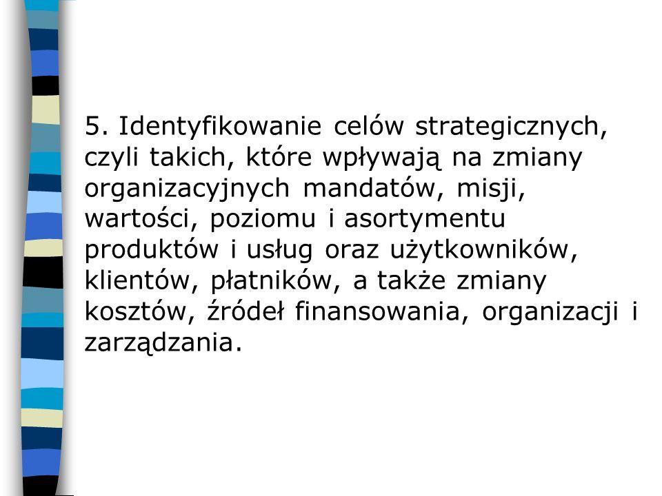 5. Identyfikowanie celów strategicznych, czyli takich, które wpływają na zmiany organizacyjnych mandatów, misji, wartości, poziomu i asortymentu produ