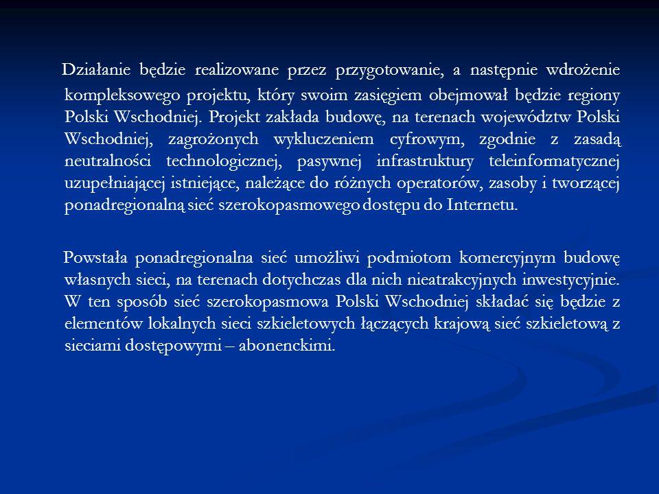 Działanie będzie realizowane przez przygotowanie, a następnie wdrożenie kompleksowego projektu, który swoim zasięgiem obejmował będzie regiony Polski Wschodniej.