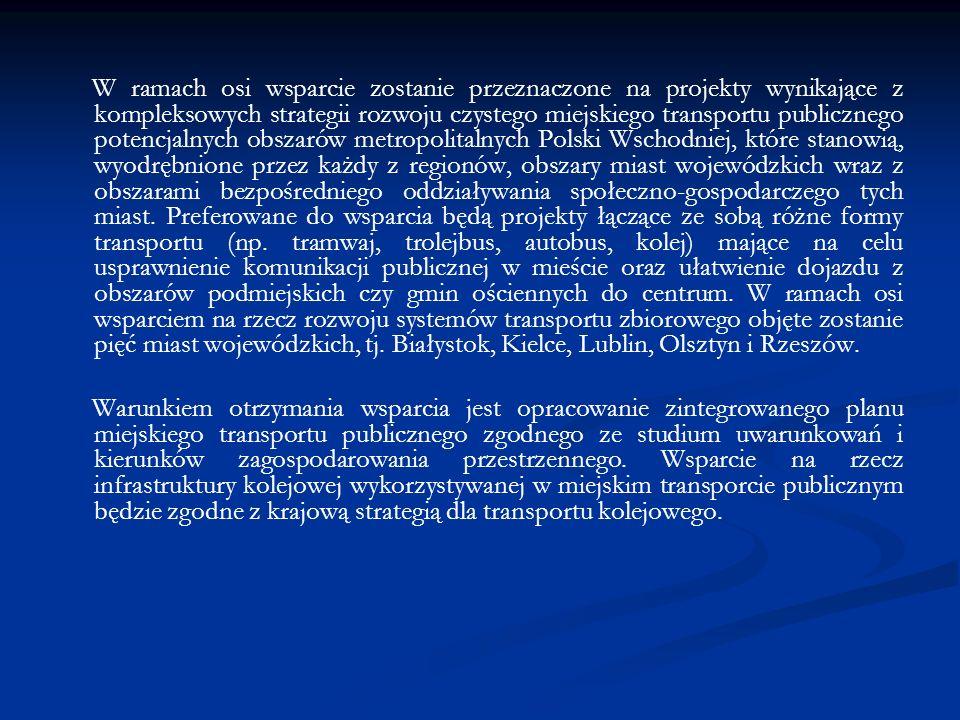 W ramach osi wsparcie zostanie przeznaczone na projekty wynikające z kompleksowych strategii rozwoju czystego miejskiego transportu publicznego potencjalnych obszarów metropolitalnych Polski Wschodniej, które stanowią, wyodrębnione przez każdy z regionów, obszary miast wojewódzkich wraz z obszarami bezpośredniego oddziaływania społeczno-gospodarczego tych miast.