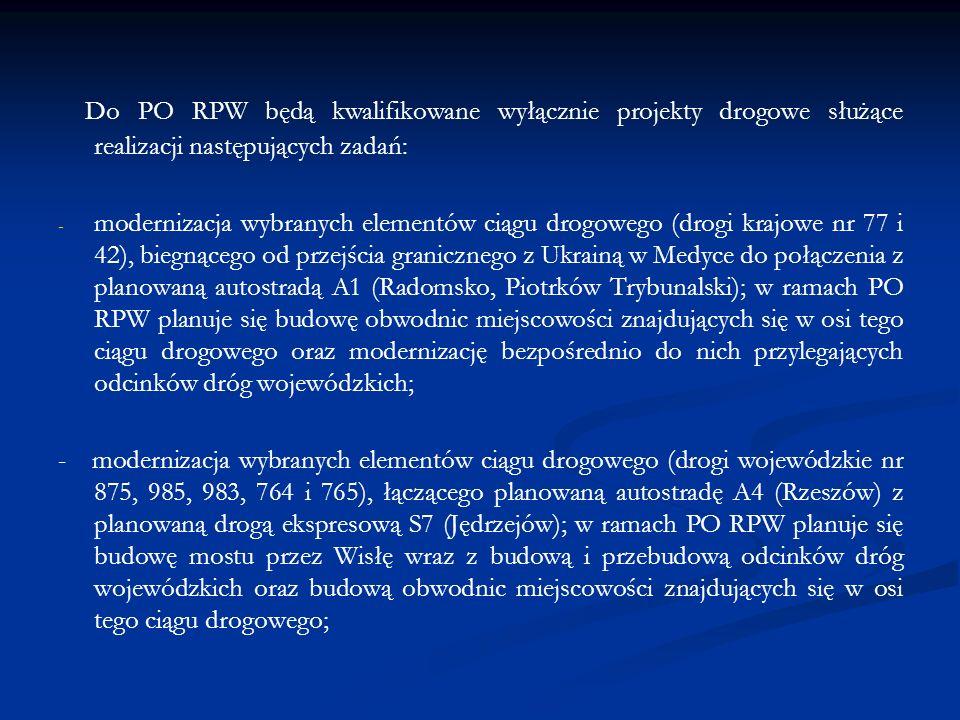 Do PO RPW będą kwalifikowane wyłącznie projekty drogowe służące realizacji następujących zadań: - - modernizacja wybranych elementów ciągu drogowego (drogi krajowe nr 77 i 42), biegnącego od przejścia granicznego z Ukrainą w Medyce do połączenia z planowaną autostradą A1 (Radomsko, Piotrków Trybunalski); w ramach PO RPW planuje się budowę obwodnic miejscowości znajdujących się w osi tego ciągu drogowego oraz modernizację bezpośrednio do nich przylegających odcinków dróg wojewódzkich; - modernizacja wybranych elementów ciągu drogowego (drogi wojewódzkie nr 875, 985, 983, 764 i 765), łączącego planowaną autostradę A4 (Rzeszów) z planowaną drogą ekspresową S7 (Jędrzejów); w ramach PO RPW planuje się budowę mostu przez Wisłę wraz z budową i przebudową odcinków dróg wojewódzkich oraz budową obwodnic miejscowości znajdujących się w osi tego ciągu drogowego;