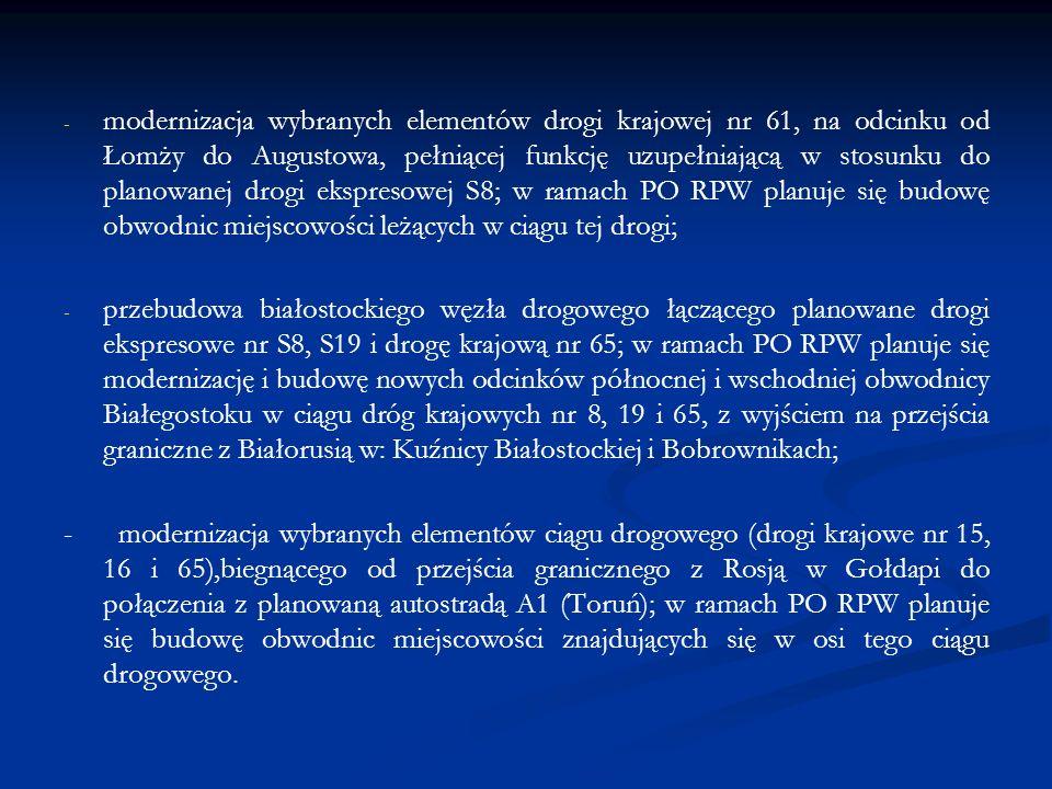 - - modernizacja wybranych elementów drogi krajowej nr 61, na odcinku od Łomży do Augustowa, pełniącej funkcję uzupełniającą w stosunku do planowanej drogi ekspresowej S8; w ramach PO RPW planuje się budowę obwodnic miejscowości leżących w ciągu tej drogi; - - przebudowa białostockiego węzła drogowego łączącego planowane drogi ekspresowe nr S8, S19 i drogę krajową nr 65; w ramach PO RPW planuje się modernizację i budowę nowych odcinków północnej i wschodniej obwodnicy Białegostoku w ciągu dróg krajowych nr 8, 19 i 65, z wyjściem na przejścia graniczne z Białorusią w: Kuźnicy Białostockiej i Bobrownikach; - modernizacja wybranych elementów ciągu drogowego (drogi krajowe nr 15, 16 i 65),biegnącego od przejścia granicznego z Rosją w Gołdapi do połączenia z planowaną autostradą A1 (Toruń); w ramach PO RPW planuje się budowę obwodnic miejscowości znajdujących się w osi tego ciągu drogowego.