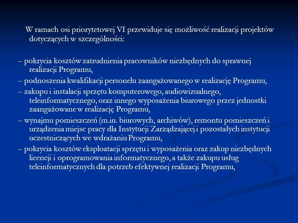 W ramach osi priorytetowej VI przewiduje się możliwość realizacji projektów dotyczących w szczególności: – pokrycia kosztów zatrudnienia pracowników niezbędnych do sprawnej realizacji Programu, – podnoszenia kwalifikacji personelu zaangażowanego w realizację Programu, – zakupu i instalacji sprzętu komputerowego, audiowizualnego, teleinformatycznego, oraz innego wyposażenia biurowego przez jednostki zaangażowane w realizację Programu, – wynajmu pomieszczeń (m.in.