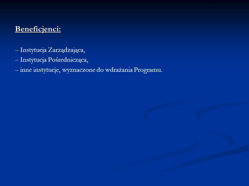 Beneficjenci: – Instytucja Zarządzająca, – Instytucja Pośrednicząca, – inne instytucje, wyznaczone do wdrażania Programu.