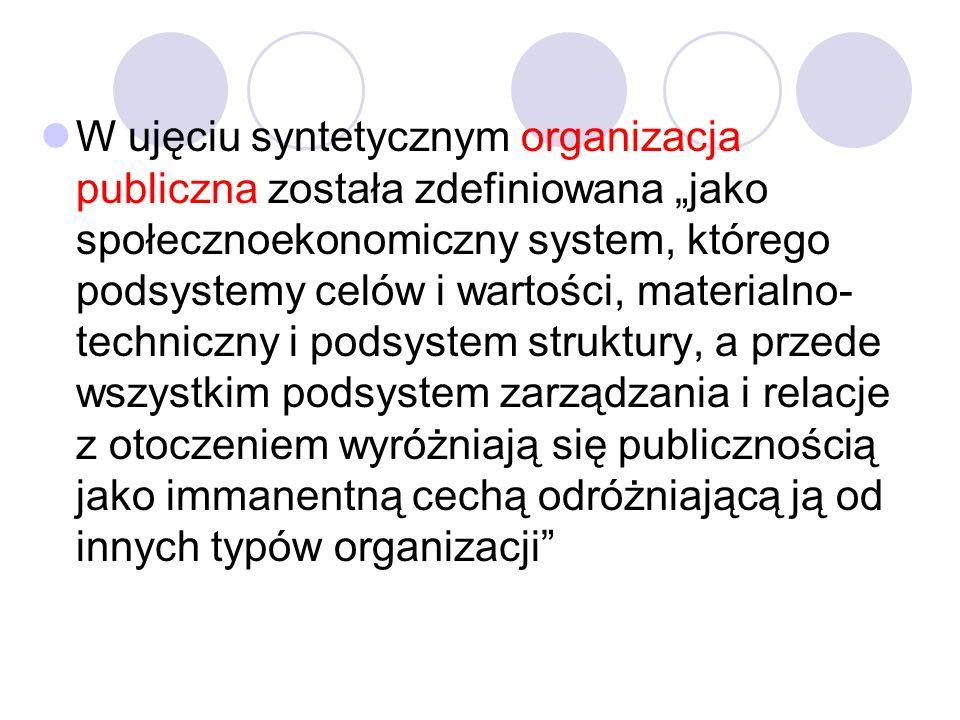 W ujęciu syntetycznym organizacja publiczna została zdefiniowana jako społecznoekonomiczny system, którego podsystemy celów i wartości, materialno- techniczny i podsystem struktury, a przede wszystkim podsystem zarządzania i relacje z otoczeniem wyróżniają się publicznością jako immanentną cechą odróżniającą ją od innych typów organizacji