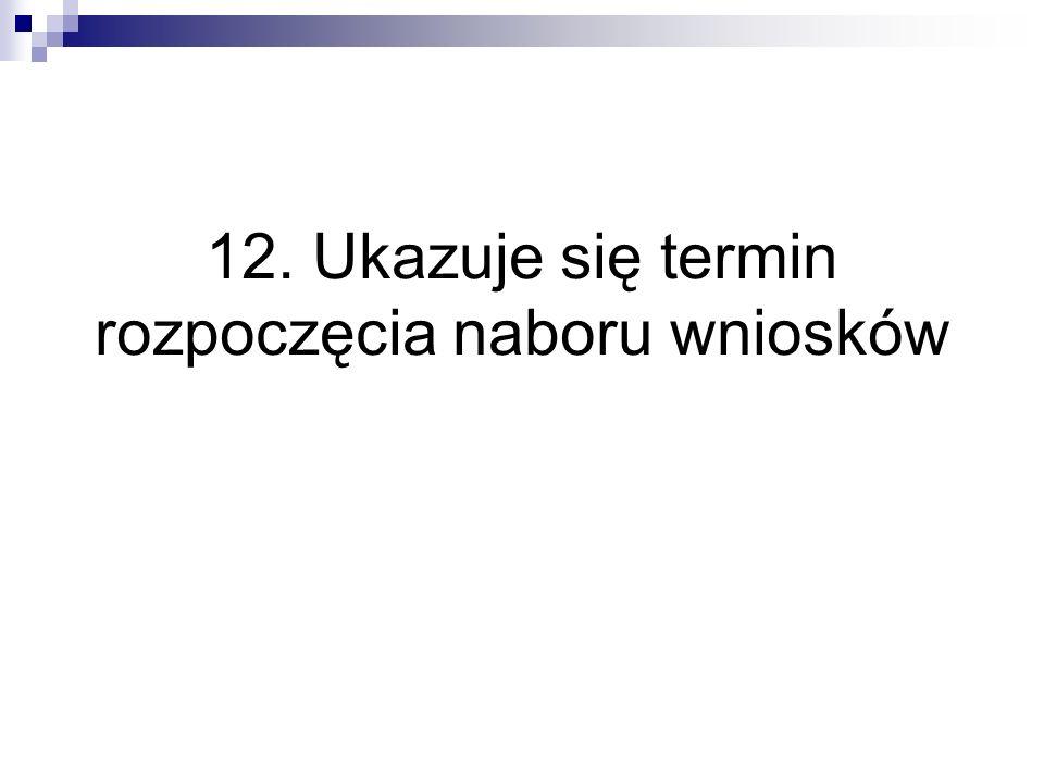 12. Ukazuje się termin rozpoczęcia naboru wniosków