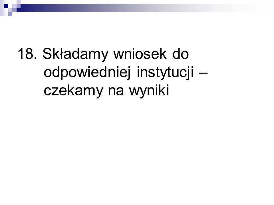 18. Składamy wniosek do odpowiedniej instytucji – czekamy na wyniki