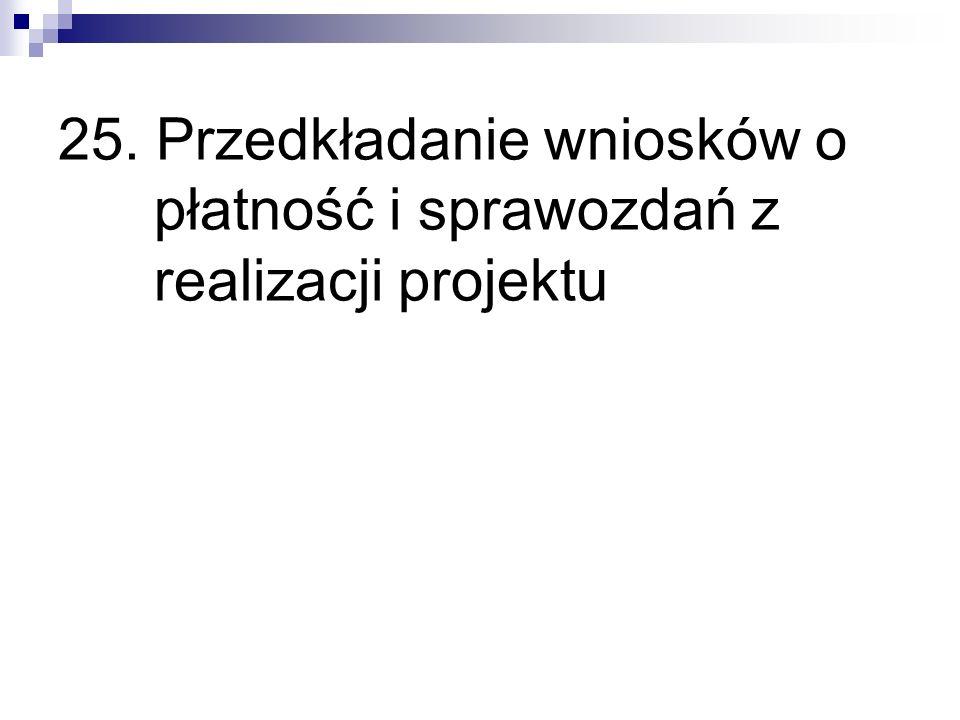 25. Przedkładanie wniosków o płatność i sprawozdań z realizacji projektu