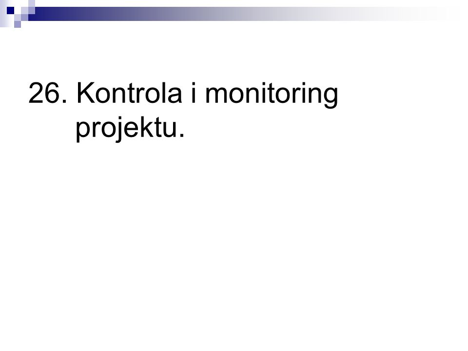 26. Kontrola i monitoring projektu.