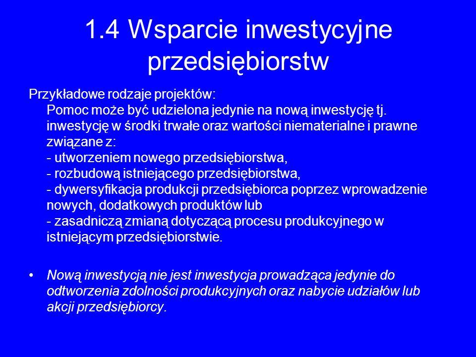 1.4 Wsparcie inwestycyjne przedsiębiorstw Przykładowe rodzaje projektów: Pomoc może być udzielona jedynie na nową inwestycję tj. inwestycję w środki t