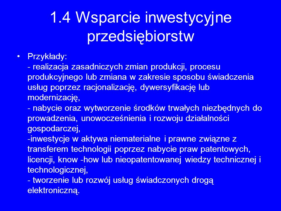 1.4 Wsparcie inwestycyjne przedsiębiorstw Przykłady: - realizacja zasadniczych zmian produkcji, procesu produkcyjnego lub zmiana w zakresie sposobu św