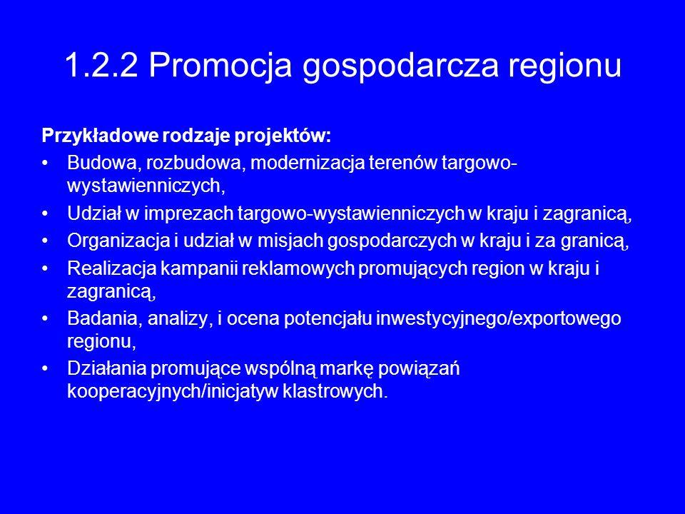 1.2.2 Promocja gospodarcza regionu Przykładowe rodzaje projektów: Budowa, rozbudowa, modernizacja terenów targowo- wystawienniczych, Udział w imprezac