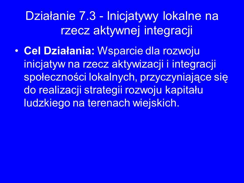 Działanie 7.3 - Inicjatywy lokalne na rzecz aktywnej integracji Cel Działania: Wsparcie dla rozwoju inicjatyw na rzecz aktywizacji i integracji społec
