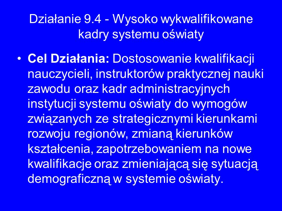 Działanie 9.4 - Wysoko wykwalifikowane kadry systemu oświaty Cel Działania: Dostosowanie kwalifikacji nauczycieli, instruktorów praktycznej nauki zawo
