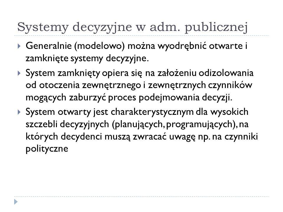 Systemy decyzyjne w adm. publicznej Generalnie (modelowo) można wyodrębnić otwarte i zamknięte systemy decyzyjne. System zamknięty opiera się na założ