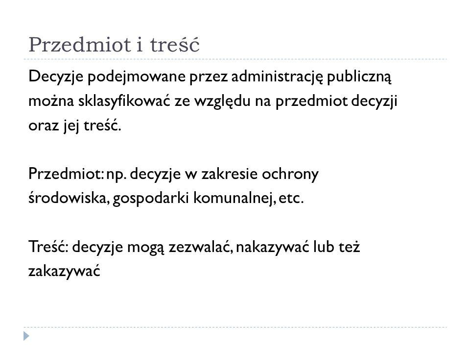 Przedmiot i treść Decyzje podejmowane przez administrację publiczną można sklasyfikować ze względu na przedmiot decyzji oraz jej treść. Przedmiot: np.