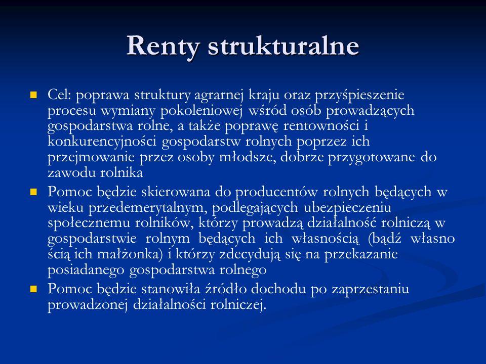 Renty strukturalne Cel: poprawa struktury agrarnej kraju oraz przyśpieszenie procesu wymiany pokoleniowej wśród osób prowadzących gospodarstwa rolne,