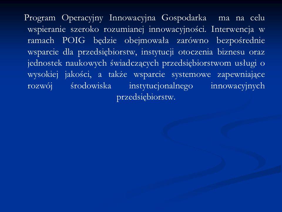 Program Operacyjny Innowacyjna Gospodarka ma na celu wspieranie szeroko rozumianej innowacyjności. Interwencja w ramach POIG będzie obejmowała zarówno